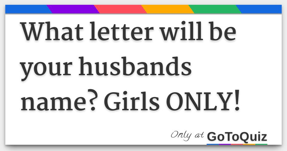 What letter will be your husbands name? Girls ONLY!