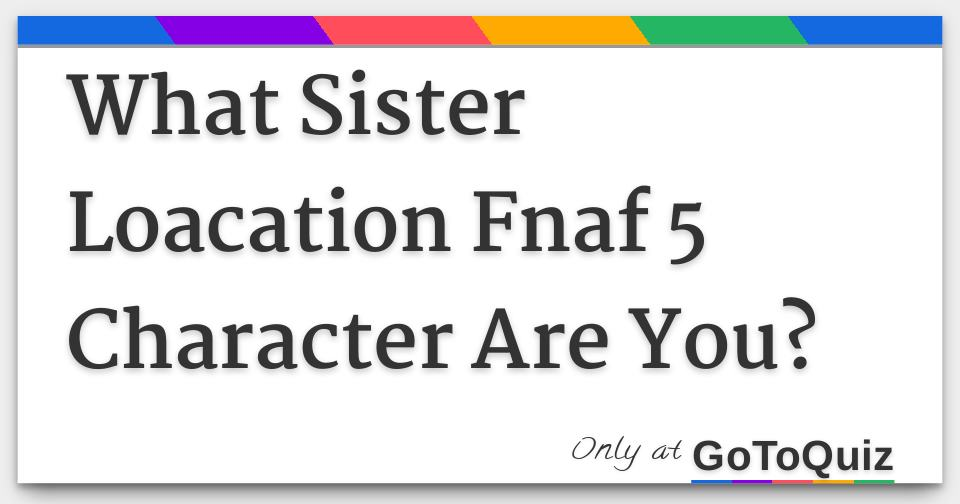 What Sister Loacation Fnaf 5 Character Are You?