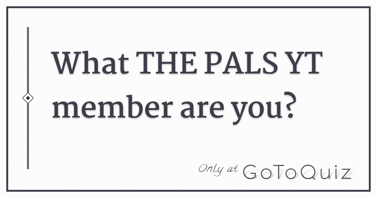 What THE PALS YT member are you?
