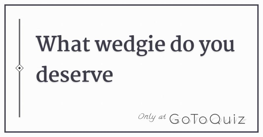 what wedgie do you deserve