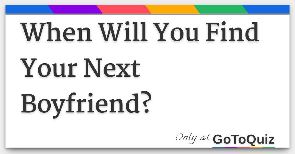 When will you find your next boyfriend?