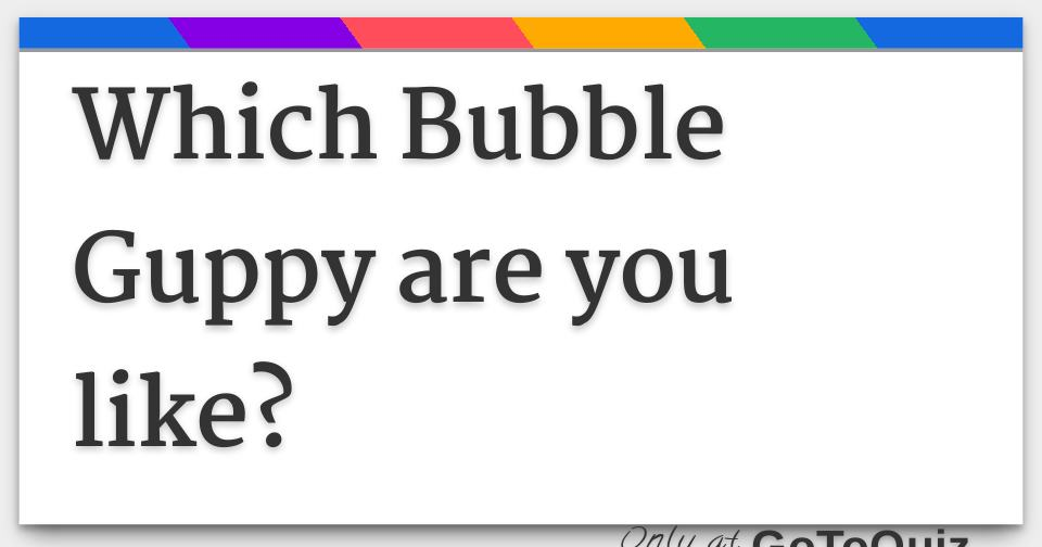 Which Bubble Guppy are you like?