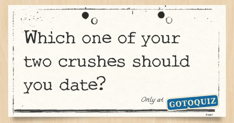 which one of your two crushes should you date