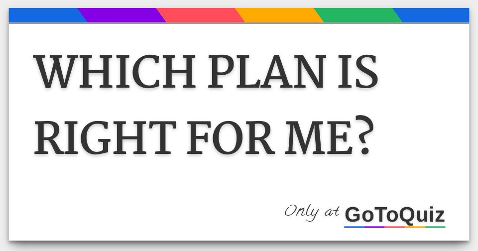 WHICH PLAN IS RIGHT FOR ME?