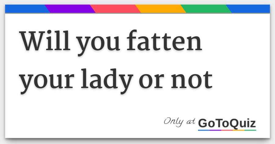 will you fatten your lady or not