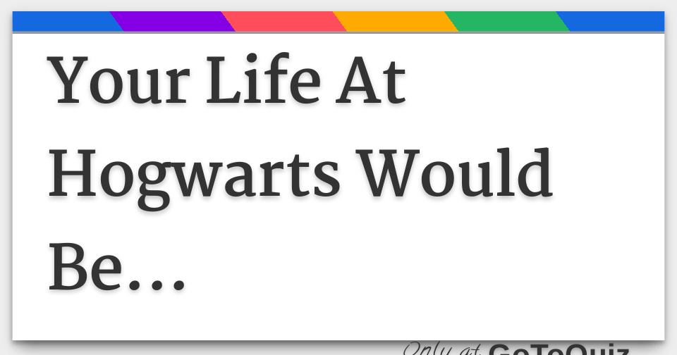 Your Life At Hogwarts Would Be