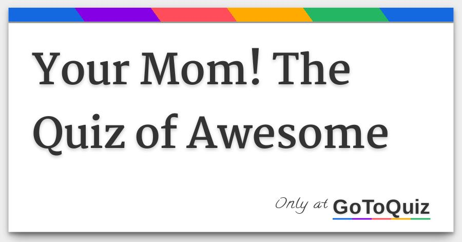 your mom the quiz of awesome